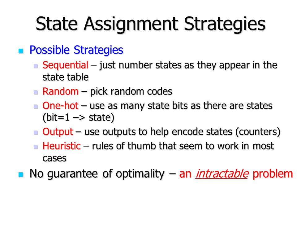 State Assignment Strategies Possible Strategies Possible Strategies Sequential – just number states as they appear in the state table Sequential – jus