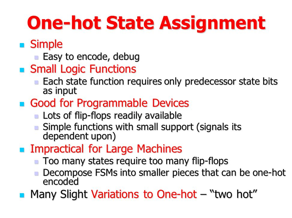 One-hot State Assignment Simple Simple Easy to encode, debug Easy to encode, debug Small Logic Functions Small Logic Functions Each state function req