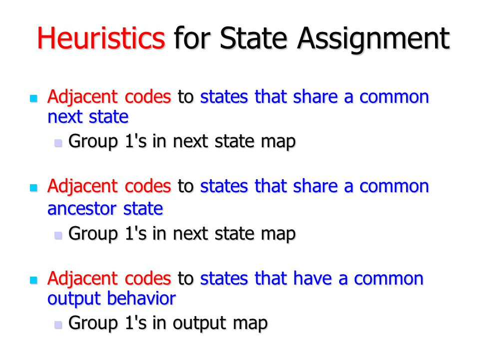 Heuristics for State Assignment Adjacent codes to states that share a common next state Adjacent codes to states that share a common next state Group