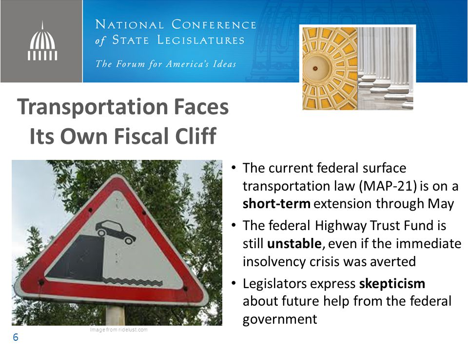 The Question States are Asking NCSL recognizes that the federal government plays a vital role and that the federal program should be continued and preserved … … at the same time, the question continues to be: How can states provide needed transportation infrastructure in a time of uncertainty … with or without long-term, sustainable federal programs.