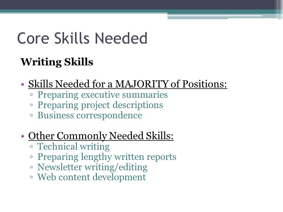 Core Skills Needed Writing Skills Skills Needed for a MAJORITY of Positions: ▫Preparing executive summaries ▫Preparing project descriptions ▫Business correspondence Other Commonly Needed Skills: ▫Technical writing ▫Preparing lengthy written reports ▫Newsletter writing/editing ▫Web content development