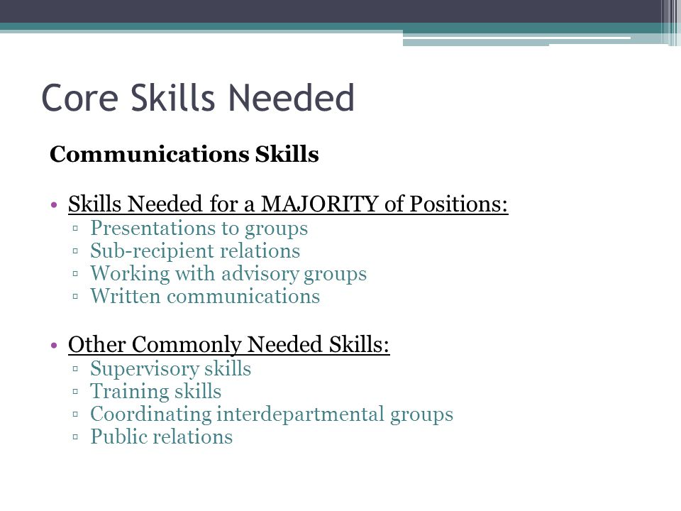 Core Skills Needed Communications Skills Skills Needed for a MAJORITY of Positions: ▫Presentations to groups ▫Sub-recipient relations ▫Working with advisory groups ▫Written communications Other Commonly Needed Skills: ▫Supervisory skills ▫Training skills ▫Coordinating interdepartmental groups ▫Public relations