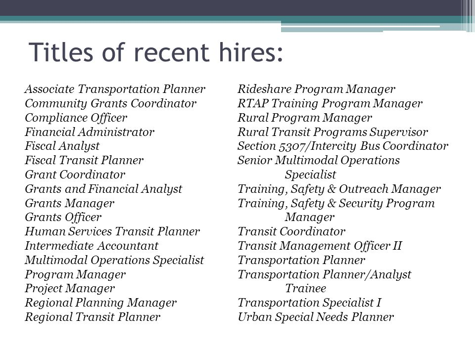 Titles of recent hires: Associate Transportation Planner Community Grants Coordinator Compliance Officer Financial Administrator Fiscal Analyst Fiscal Transit Planner Grant Coordinator Grants and Financial Analyst Grants Manager Grants Officer Human Services Transit Planner Intermediate Accountant Multimodal Operations Specialist Program Manager Project Manager Regional Planning Manager Regional Transit Planner Rideshare Program Manager RTAP Training Program Manager Rural Program Manager Rural Transit Programs Supervisor Section 5307/Intercity Bus Coordinator Senior Multimodal Operations Specialist Training, Safety & Outreach Manager Training, Safety & Security Program Manager Transit Coordinator Transit Management Officer II Transportation Planner Transportation Planner/Analyst Trainee Transportation Specialist I Urban Special Needs Planner