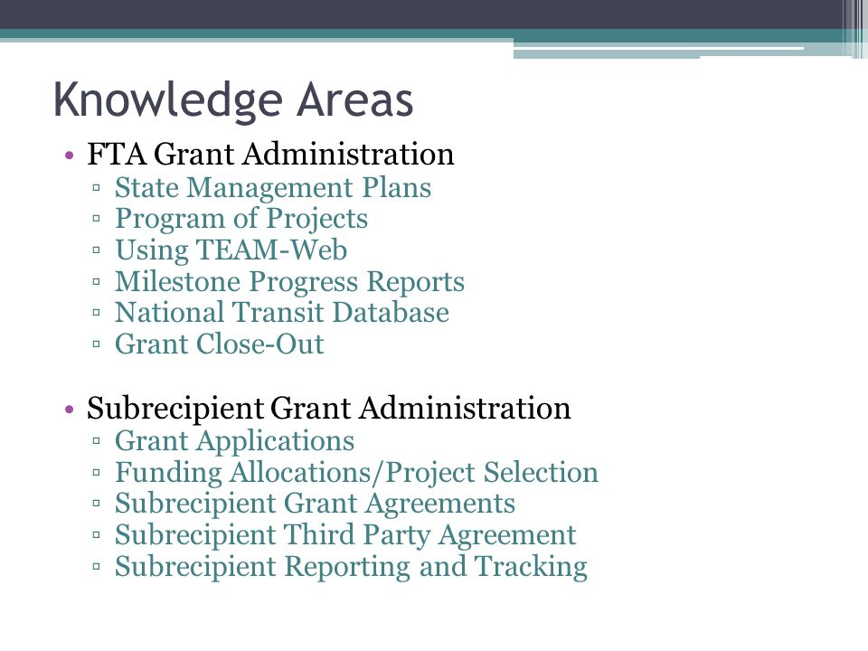 Knowledge Areas FTA Grant Administration ▫State Management Plans ▫Program of Projects ▫Using TEAM-Web ▫Milestone Progress Reports ▫National Transit Database ▫Grant Close-Out Subrecipient Grant Administration ▫Grant Applications ▫Funding Allocations/Project Selection ▫Subrecipient Grant Agreements ▫Subrecipient Third Party Agreement ▫Subrecipient Reporting and Tracking
