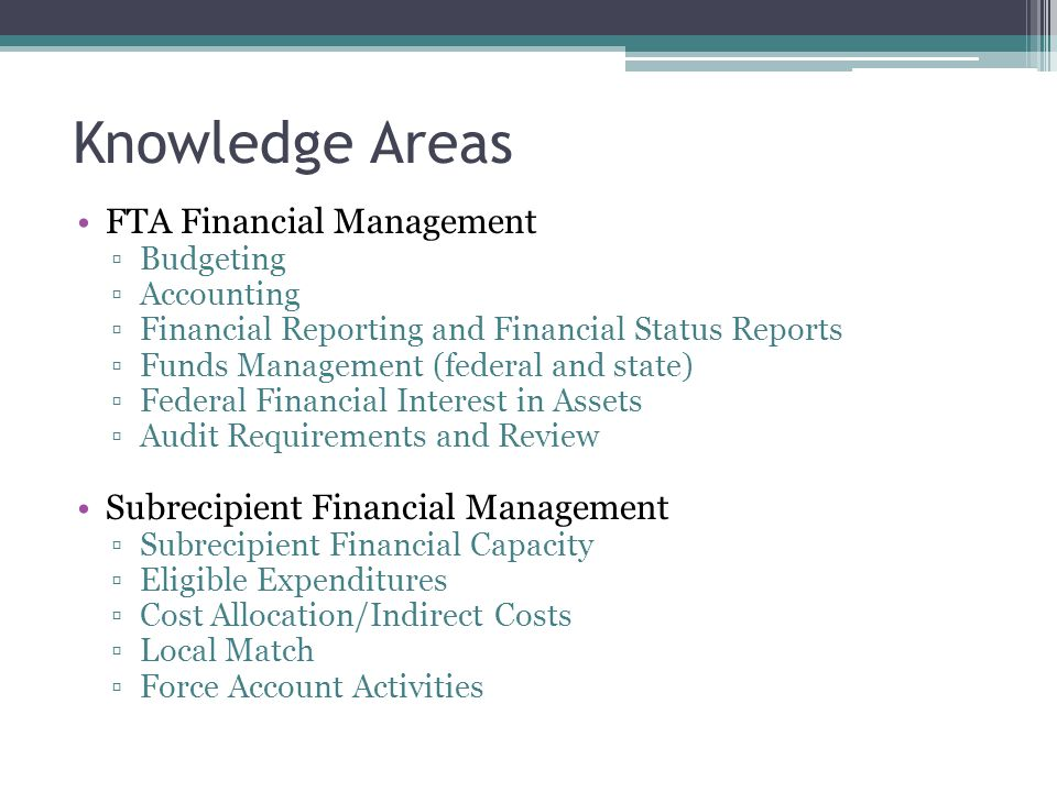 Knowledge Areas FTA Financial Management ▫Budgeting ▫Accounting ▫Financial Reporting and Financial Status Reports ▫Funds Management (federal and state) ▫Federal Financial Interest in Assets ▫Audit Requirements and Review Subrecipient Financial Management ▫Subrecipient Financial Capacity ▫Eligible Expenditures ▫Cost Allocation/Indirect Costs ▫Local Match ▫Force Account Activities