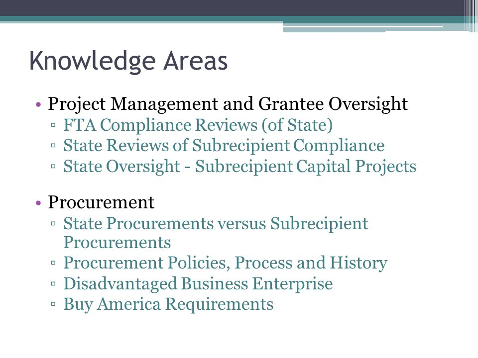 Knowledge Areas Project Management and Grantee Oversight ▫FTA Compliance Reviews (of State) ▫State Reviews of Subrecipient Compliance ▫State Oversight - Subrecipient Capital Projects Procurement ▫State Procurements versus Subrecipient Procurements ▫Procurement Policies, Process and History ▫Disadvantaged Business Enterprise ▫Buy America Requirements