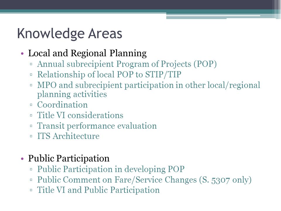 Knowledge Areas Local and Regional Planning ▫Annual subrecipient Program of Projects (POP) ▫Relationship of local POP to STIP/TIP ▫MPO and subrecipient participation in other local/regional planning activities ▫Coordination ▫Title VI considerations ▫Transit performance evaluation ▫ITS Architecture Public Participation ▫Public Participation in developing POP ▫Public Comment on Fare/Service Changes (S.