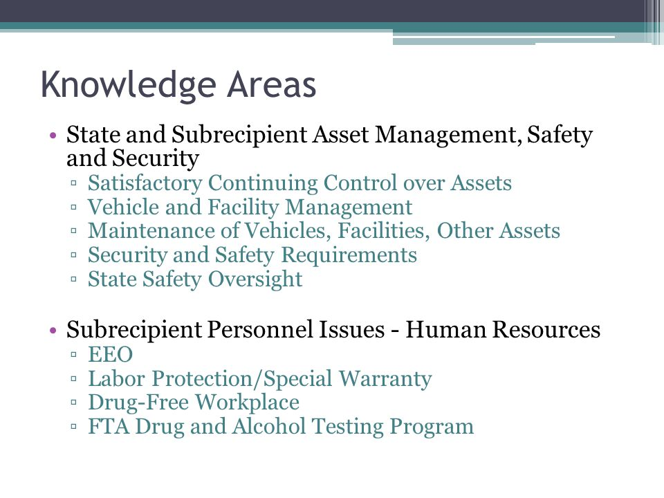 Knowledge Areas State and Subrecipient Asset Management, Safety and Security ▫Satisfactory Continuing Control over Assets ▫Vehicle and Facility Management ▫Maintenance of Vehicles, Facilities, Other Assets ▫Security and Safety Requirements ▫State Safety Oversight Subrecipient Personnel Issues - Human Resources ▫EEO ▫Labor Protection/Special Warranty ▫Drug-Free Workplace ▫FTA Drug and Alcohol Testing Program