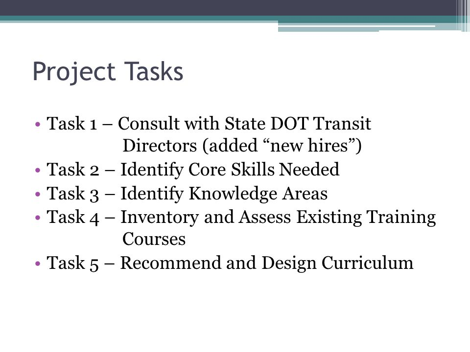 Project Tasks Task 1 – Consult with State DOT Transit Directors (added new hires ) Task 2 – Identify Core Skills Needed Task 3 – Identify Knowledge Areas Task 4 – Inventory and Assess Existing Training Courses Task 5 – Recommend and Design Curriculum