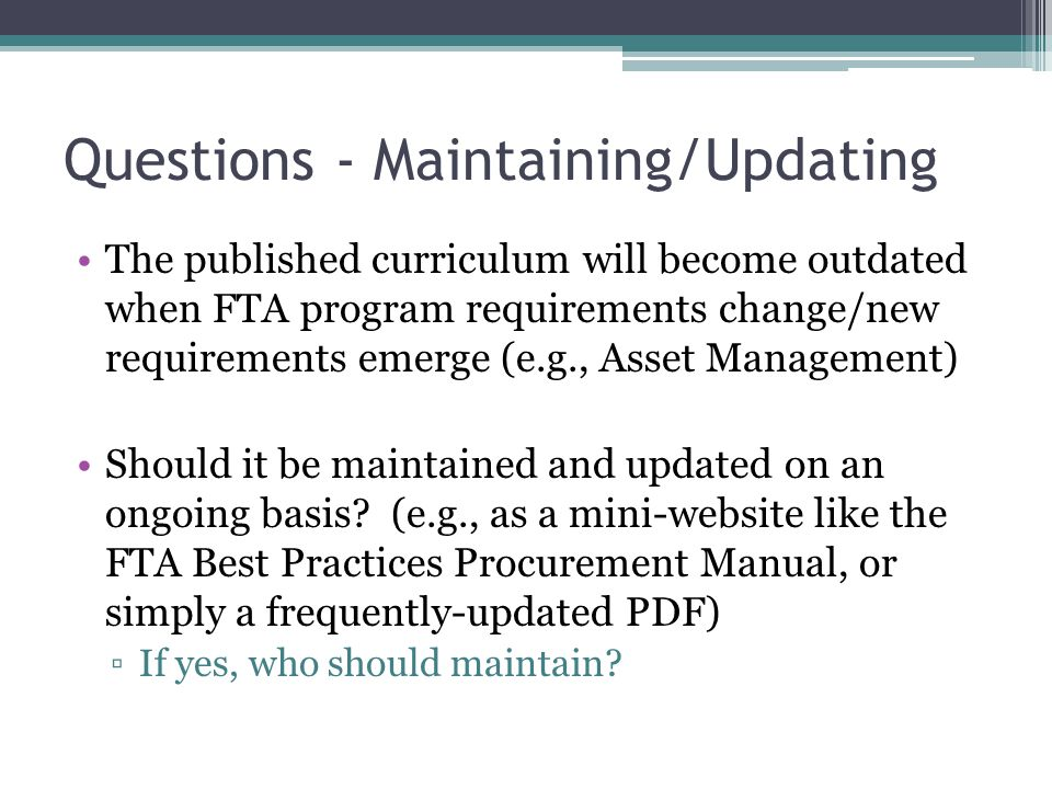 Questions - Maintaining/Updating The published curriculum will become outdated when FTA program requirements change/new requirements emerge (e.g., Asset Management) Should it be maintained and updated on an ongoing basis.