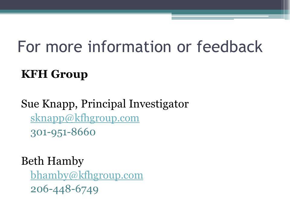 For more information or feedback KFH Group Sue Knapp, Principal Investigator sknapp@kfhgroup.com 301-951-8660 Beth Hamby bhamby@kfhgroup.com 206-448-6