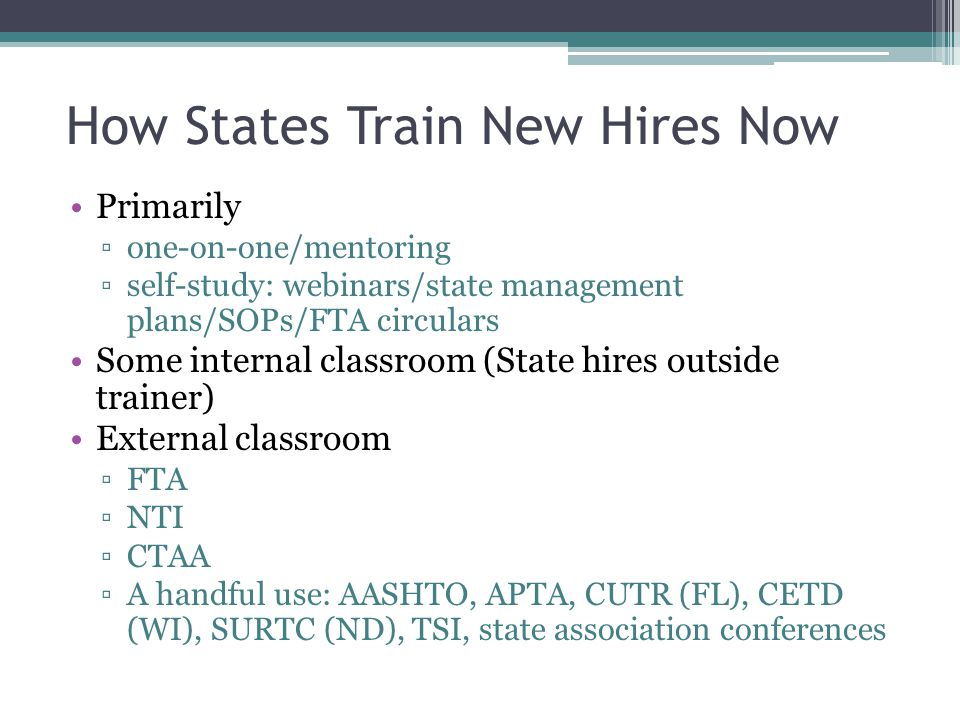 How States Train New Hires Now Primarily ▫one-on-one/mentoring ▫self-study: webinars/state management plans/SOPs/FTA circulars Some internal classroom (State hires outside trainer) External classroom ▫FTA ▫NTI ▫CTAA ▫A handful use: AASHTO, APTA, CUTR (FL), CETD (WI), SURTC (ND), TSI, state association conferences