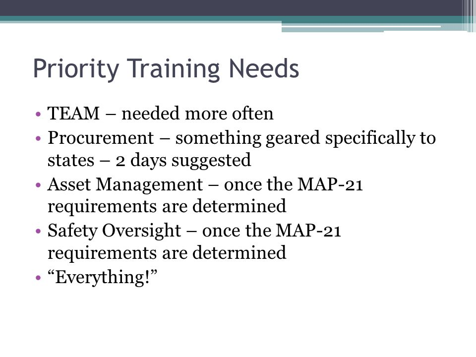 Priority Training Needs TEAM – needed more often Procurement – something geared specifically to states – 2 days suggested Asset Management – once the MAP-21 requirements are determined Safety Oversight – once the MAP-21 requirements are determined Everything!