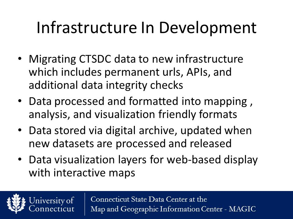 Connecticut State Data Center at the Map and Geographic Information Center - MAGIC Infrastructure In Development Migrating CTSDC data to new infrastructure which includes permanent urls, APIs, and additional data integrity checks Data processed and formatted into mapping, analysis, and visualization friendly formats Data stored via digital archive, updated when new datasets are processed and released Data visualization layers for web-based display with interactive maps