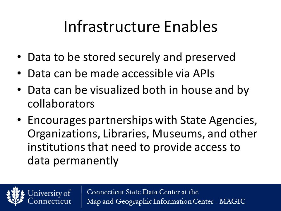 Connecticut State Data Center at the Map and Geographic Information Center - MAGIC Infrastructure Enables Data to be stored securely and preserved Data can be made accessible via APIs Data can be visualized both in house and by collaborators Encourages partnerships with State Agencies, Organizations, Libraries, Museums, and other institutions that need to provide access to data permanently