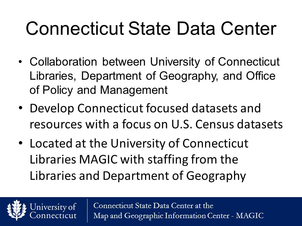 Connecticut State Data Center at the Map and Geographic Information Center - MAGIC Connecticut State Data Center Collaboration between University of Connecticut Libraries, Department of Geography, and Office of Policy and Management Develop Connecticut focused datasets and resources with a focus on U.S.