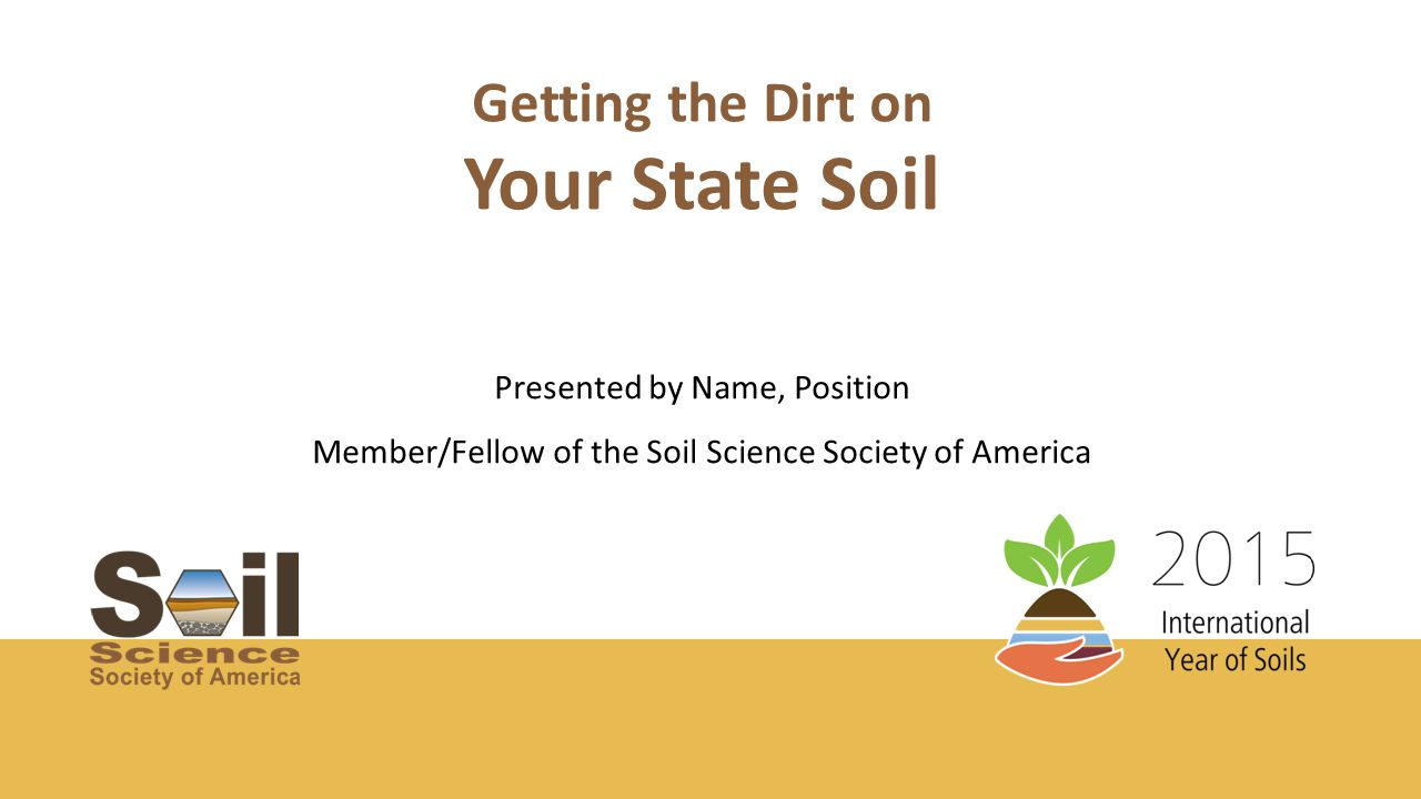 Getting the Dirt on Presented by Name, Position Member/Fellow of the Soil Science Society of America Your State Soil