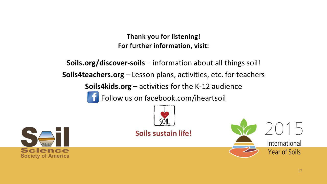 17 Thank you for listening! For further information, visit: Soils.org/discover-soils – information about all things soil! Soils4teachers.org – Lesson