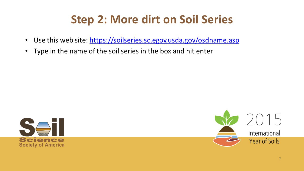 7 Step 2: More dirt on Soil Series Use this web site: https://soilseries.sc.egov.usda.gov/osdname.asphttps://soilseries.sc.egov.usda.gov/osdname.asp Type in the name of the soil series in the box and hit enter