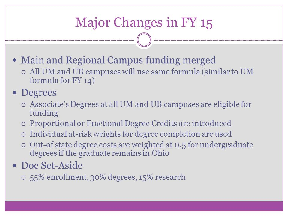 Major Changes in FY 15 Main and Regional Campus funding merged  All UM and UB campuses will use same formula (similar to UM formula for FY 14) Degree