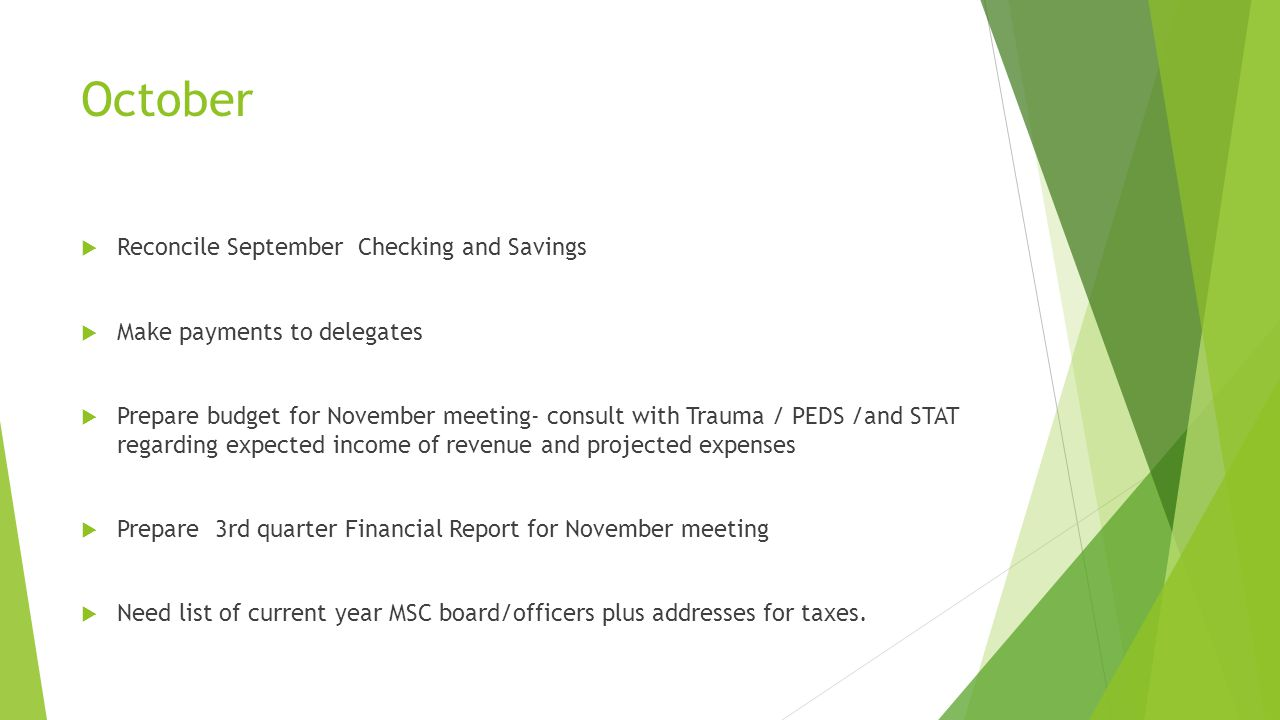 October  Reconcile September Checking and Savings  Make payments to delegates  Prepare budget for November meeting- consult with Trauma / PEDS /and STAT regarding expected income of revenue and projected expenses  Prepare 3rd quarter Financial Report for November meeting  Need list of current year MSC board/officers plus addresses for taxes.