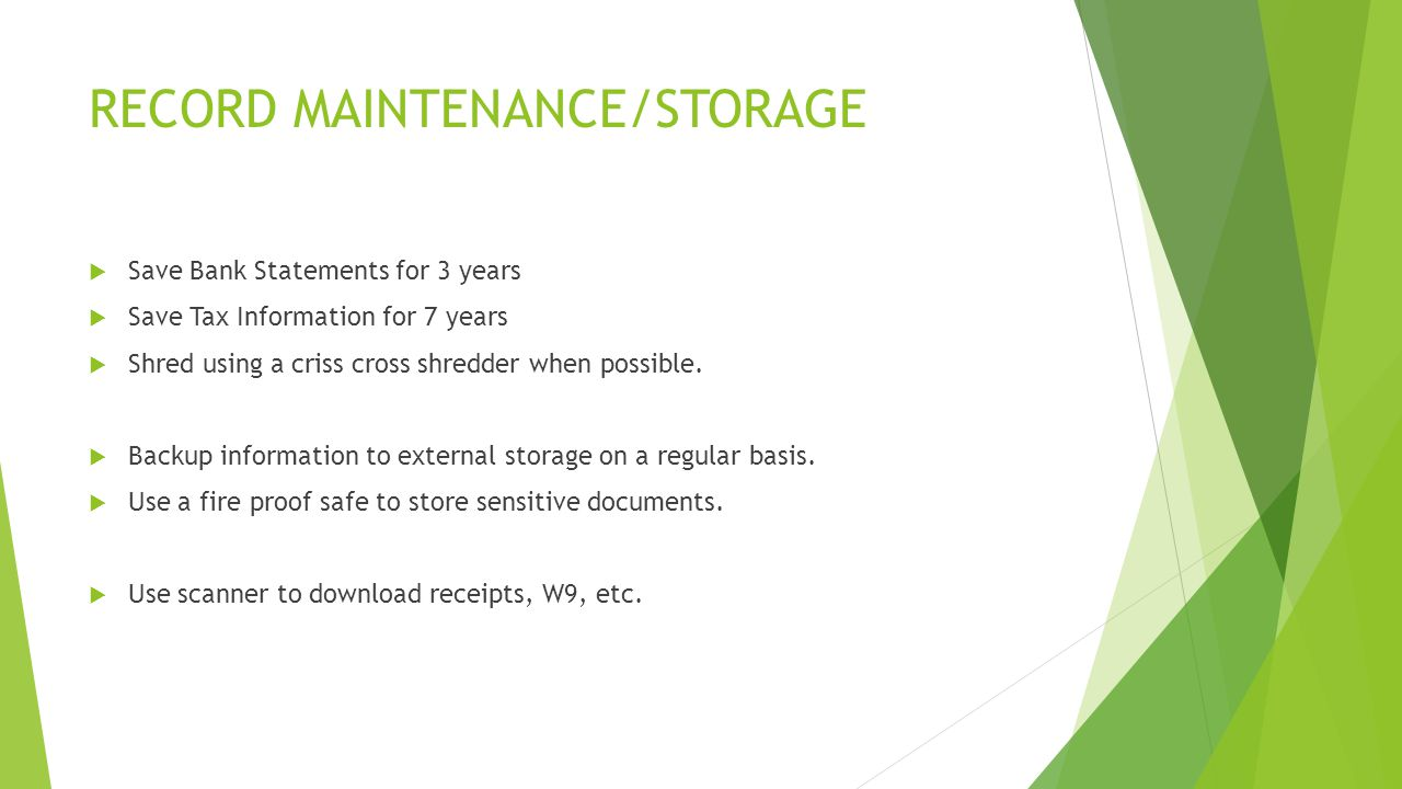 RECORD MAINTENANCE/STORAGE  Save Bank Statements for 3 years  Save Tax Information for 7 years  Shred using a criss cross shredder when possible.