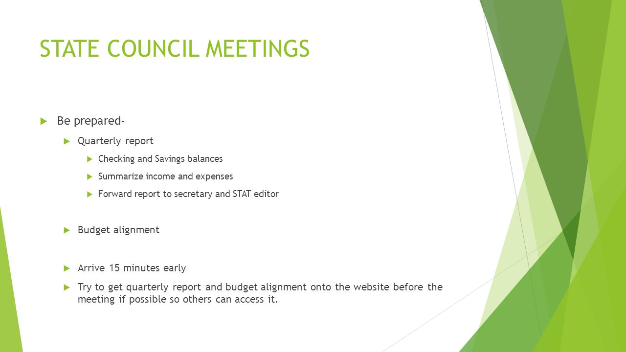 STATE COUNCIL MEETINGS  Be prepared-  Quarterly report  Checking and Savings balances  Summarize income and expenses  Forward report to secretary and STAT editor  Budget alignment  Arrive 15 minutes early  Try to get quarterly report and budget alignment onto the website before the meeting if possible so others can access it.