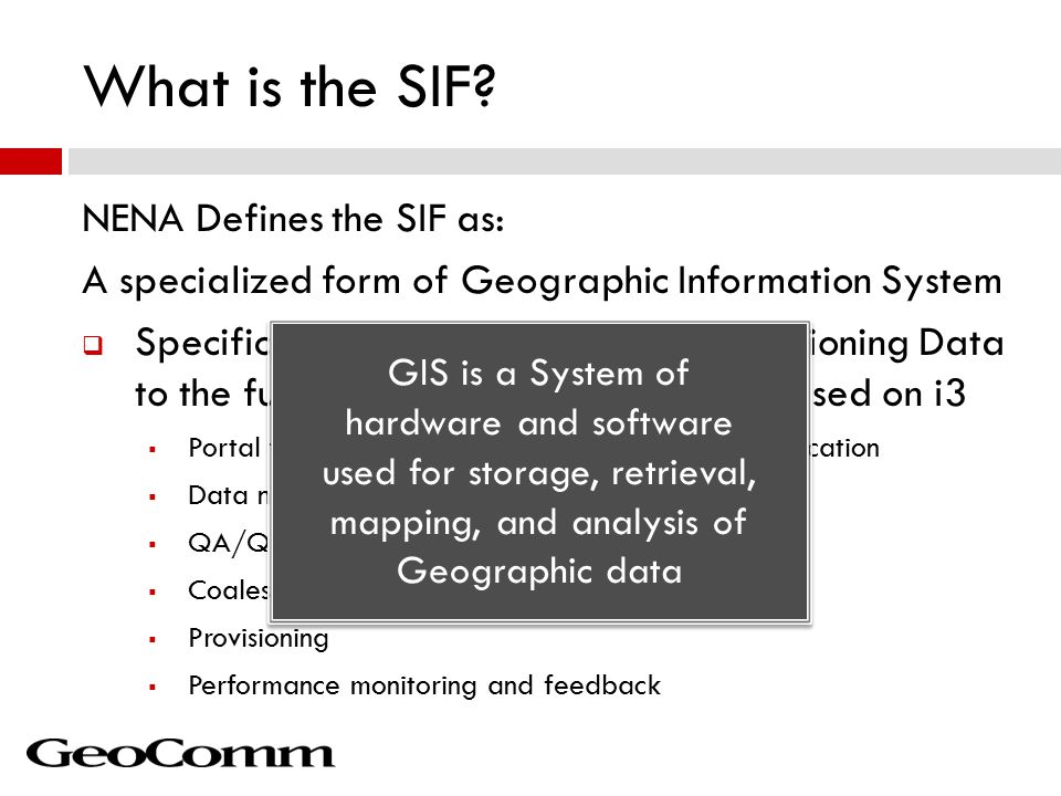 NENA Defines the SIF as: A specialized form of Geographic Information System  Specifically the SIF is tasked with Provisioning Data to the function elements of NG9-1-1 based on i3  Portal for Uploading data, Esri geodatabase replication  Data normalization to common schema  QA/QC  Coalescing ( Quilting )  Provisioning  Performance monitoring and feedback What is the SIF.