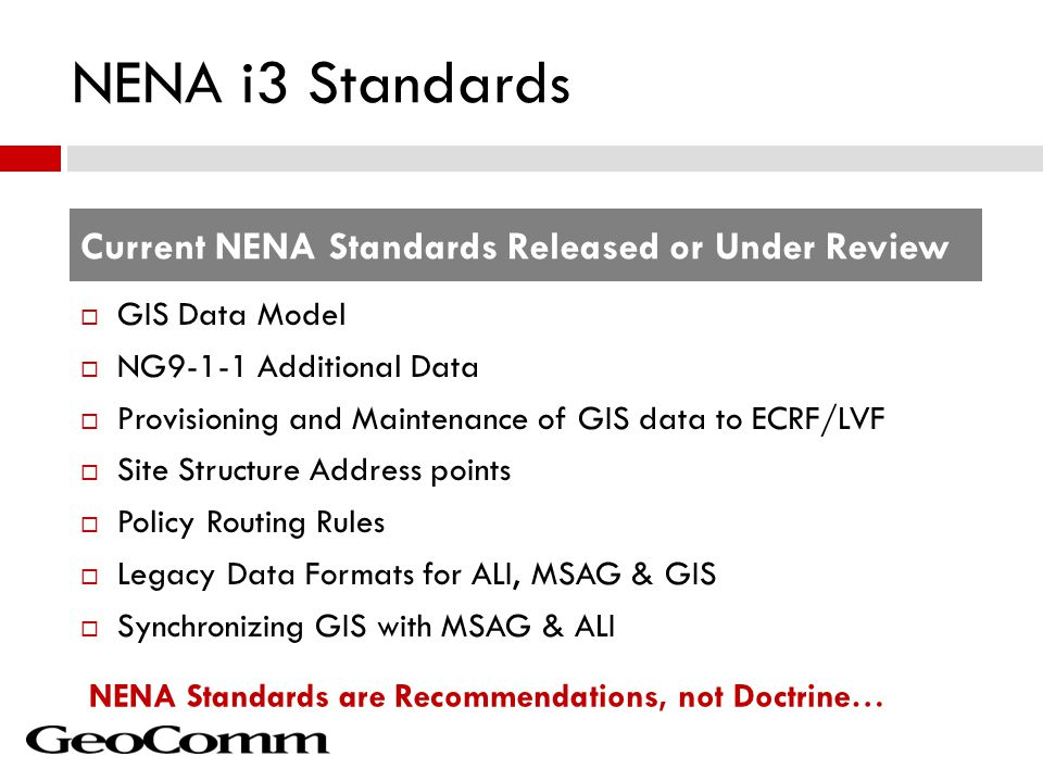 NENA i3 Standards  GIS Data Model  NG9-1-1 Additional Data  Provisioning and Maintenance of GIS data to ECRF/LVF  Site Structure Address points  Policy Routing Rules  Legacy Data Formats for ALI, MSAG & GIS  Synchronizing GIS with MSAG & ALI Current NENA Standards Released or Under Review NENA Standards are Recommendations, not Doctrine…