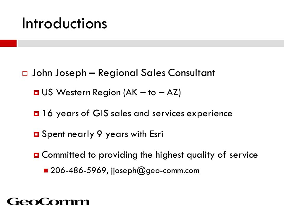 Introductions  John Joseph – Regional Sales Consultant  US Western Region (AK – to – AZ)  16 years of GIS sales and services experience  Spent nearly 9 years with Esri  Committed to providing the highest quality of service 206-486-5969, jjoseph@geo-comm.com