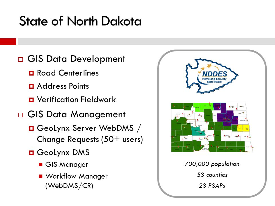  GIS Data Development  Road Centerlines  Address Points  Verification Fieldwork  GIS Data Management  GeoLynx Server WebDMS / Change Requests (50+ users)  GeoLynx DMS GIS Manager Workflow Manager (WebDMS/CR) State of North Dakota 700,000 population 53 counties 23 PSAPs