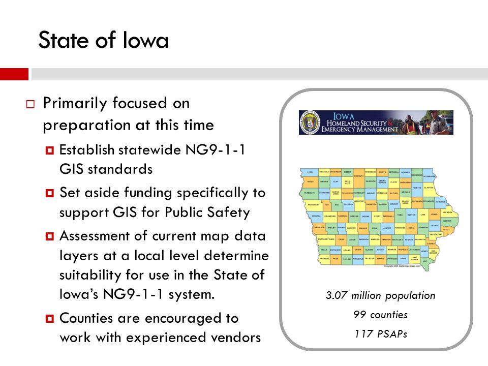 State of Iowa  Primarily focused on preparation at this time  Establish statewide NG9-1-1 GIS standards  Set aside funding specifically to support GIS for Public Safety  Assessment of current map data layers at a local level determine suitability for use in the State of Iowa's NG9-1-1 system.