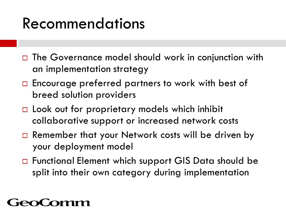 Recommendations  The Governance model should work in conjunction with an implementation strategy  Encourage preferred partners to work with best of breed solution providers  Look out for proprietary models which inhibit collaborative support or increased network costs  Remember that your Network costs will be driven by your deployment model  Functional Element which support GIS Data should be split into their own category during implementation