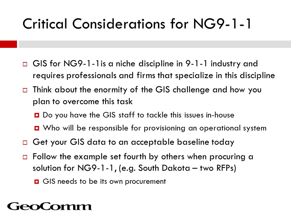 Critical Considerations for NG9-1-1  GIS for NG9-1-1is a niche discipline in 9-1-1 industry and requires professionals and firms that specialize in this discipline  Think about the enormity of the GIS challenge and how you plan to overcome this task  Do you have the GIS staff to tackle this issues in-house  Who will be responsible for provisioning an operational system  Get your GIS data to an acceptable baseline today  Follow the example set fourth by others when procuring a solution for NG9-1-1, (e.g.