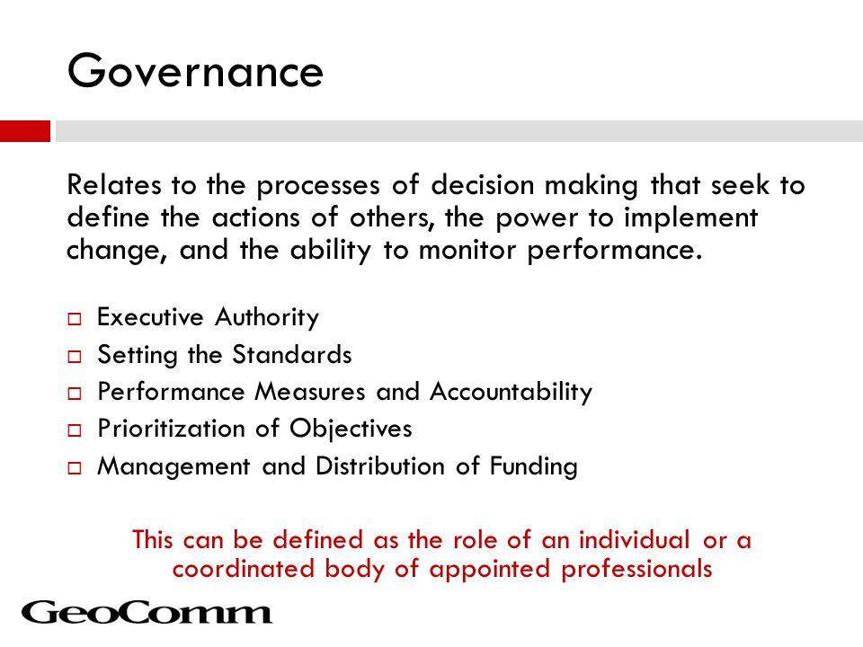 Governance Relates to the processes of decision making that seek to define the actions of others, the power to implement change, and the ability to monitor performance.