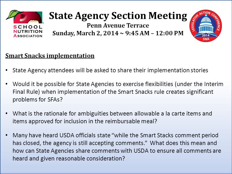 State Agency Section Meeting Penn Avenue Terrace Sunday, March 2, 2014 ~ 9:45 AM – 12:00 PM Smart Snacks implementation State Agency attendees will be asked to share their implementation stories Would it be possible for State Agencies to exercise flexibilities (under the Interim Final Rule) when implementation of the Smart Snacks rule creates significant problems for SFAs.