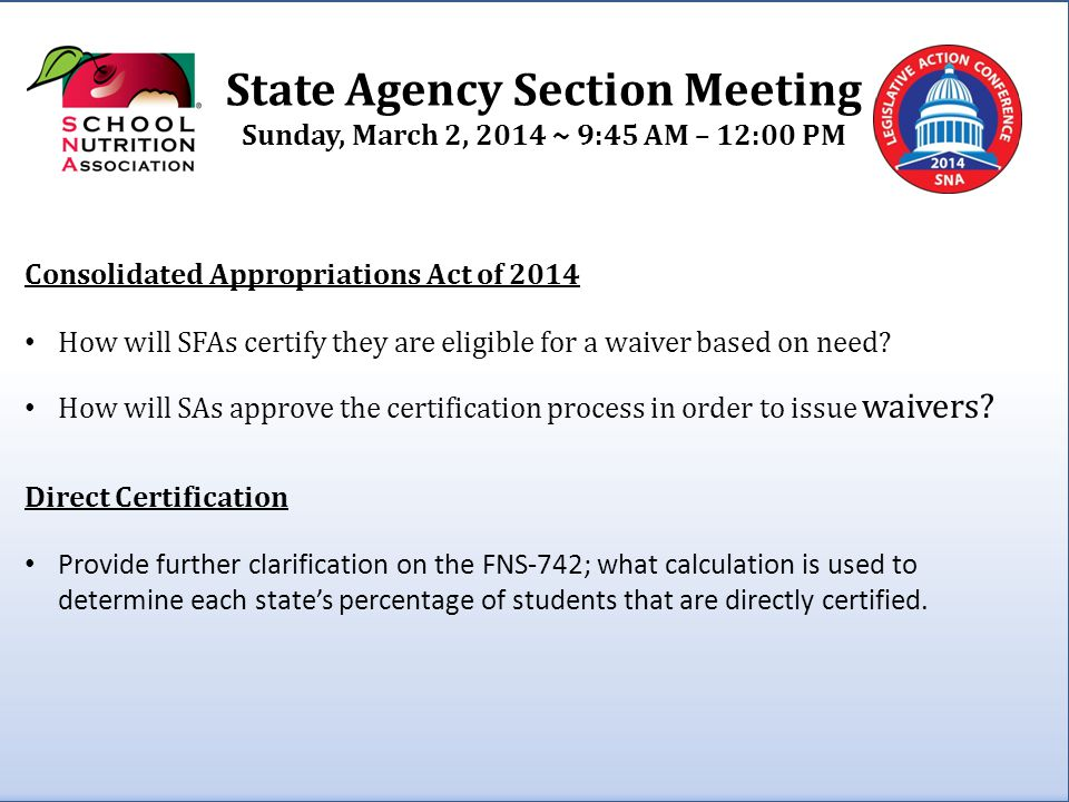 State Agency Section Meeting Sunday, March 2, 2014 ~ 9:45 AM – 12:00 PM Consolidated Appropriations Act of 2014 How will SFAs certify they are eligible for a waiver based on need.