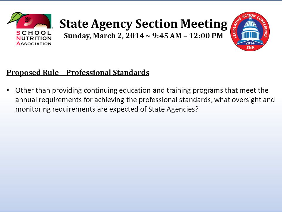 State Agency Section Meeting Sunday, March 2, 2014 ~ 9:45 AM – 12:00 PM Proposed Rule – Professional Standards Other than providing continuing education and training programs that meet the annual requirements for achieving the professional standards, what oversight and monitoring requirements are expected of State Agencies