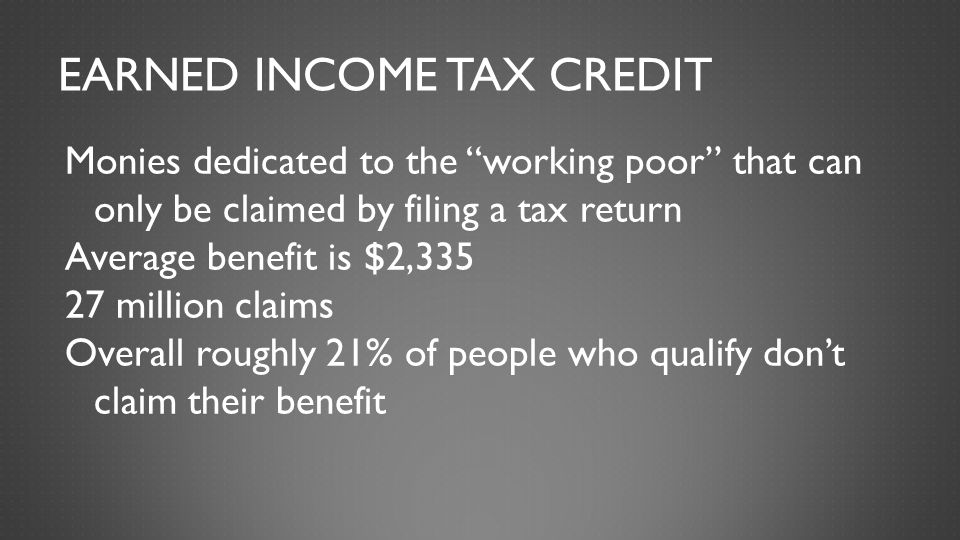"""EARNED INCOME TAX CREDIT Monies dedicated to the """"working poor"""" that can only be claimed by filing a tax return Average benefit is $2,335 27 million c"""