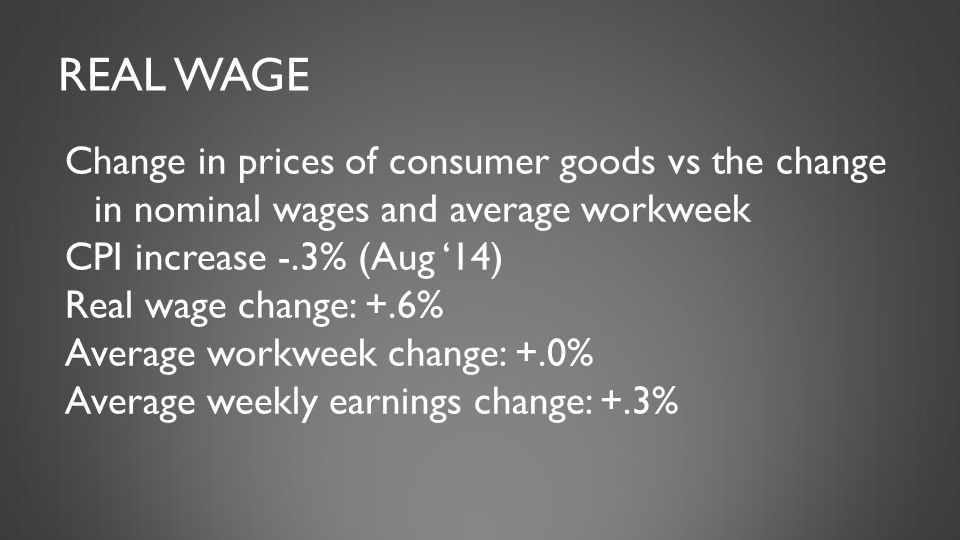 REAL WAGE Change in prices of consumer goods vs the change in nominal wages and average workweek CPI increase -.3% (Aug '14) Real wage change: +.6% Av