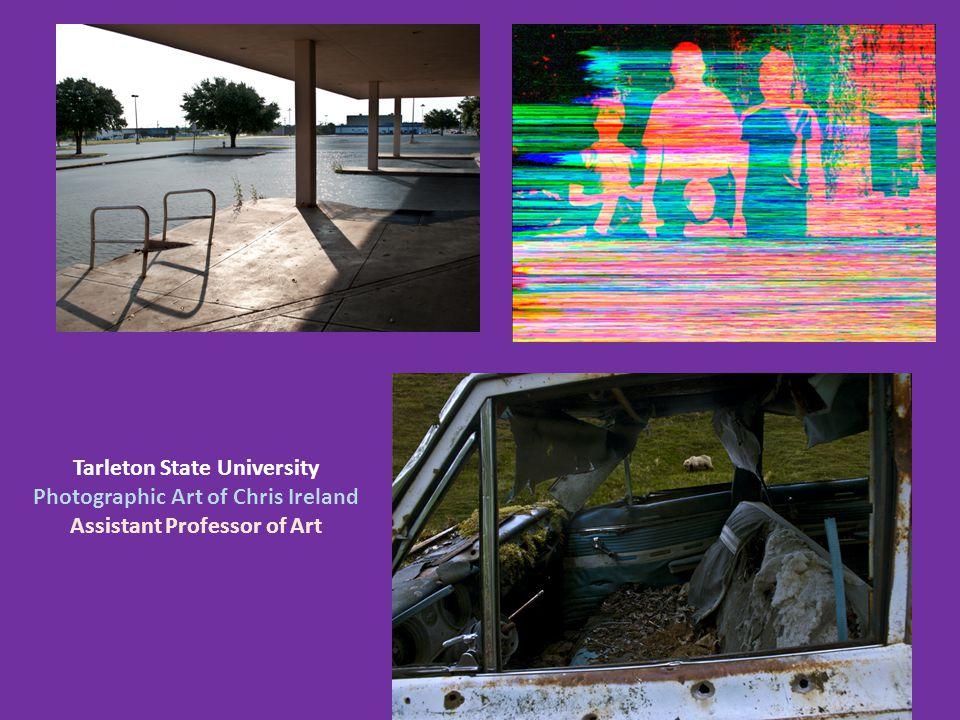 Tarleton State University Photographic Art of Chris Ireland Assistant Professor of Art