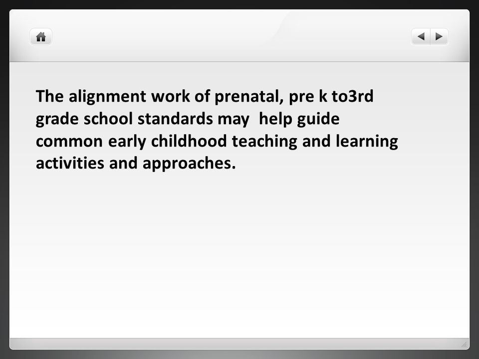 The alignment work of prenatal, pre k to3rd grade school standards may help guide common early childhood teaching and learning activities and approaches.