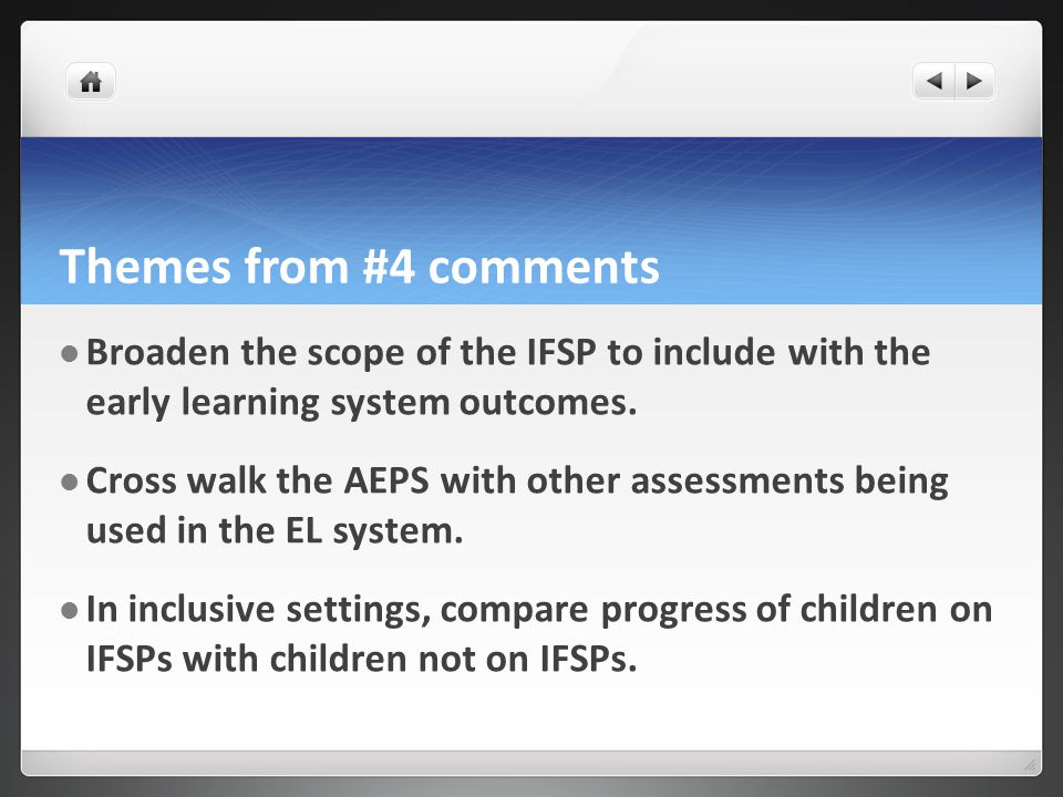 Themes from #4 comments Broaden the scope of the IFSP to include with the early learning system outcomes.