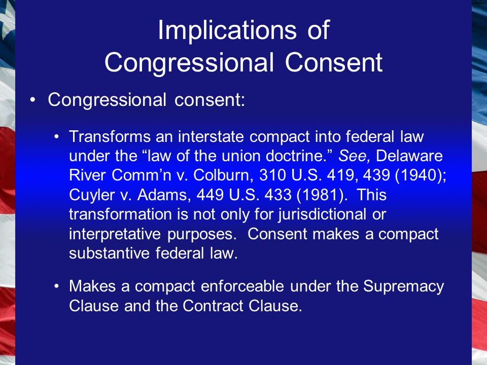 Implications of Congressional Consent Congressional consent: Transforms an interstate compact into federal law under the law of the union doctrine. See, Delaware River Comm'n v.