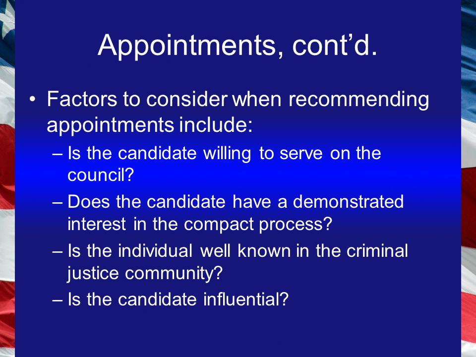 Appointments, cont'd. Factors to consider when recommending appointments include: –Is the candidate willing to serve on the council? –Does the candida
