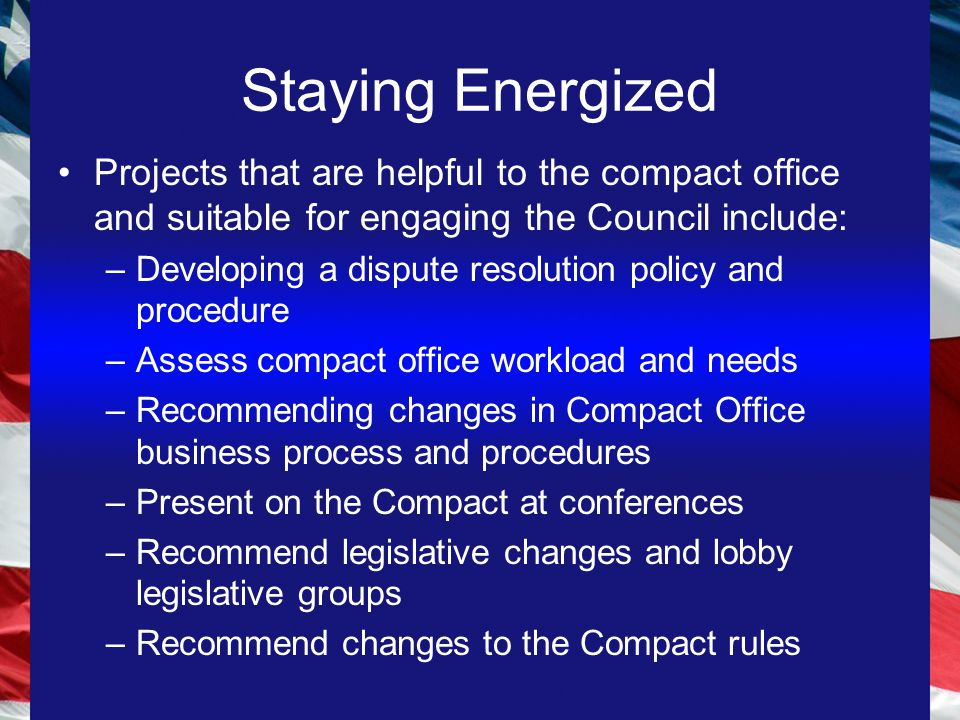 Staying Energized Projects that are helpful to the compact office and suitable for engaging the Council include: –Developing a dispute resolution policy and procedure –Assess compact office workload and needs –Recommending changes in Compact Office business process and procedures –Present on the Compact at conferences –Recommend legislative changes and lobby legislative groups –Recommend changes to the Compact rules