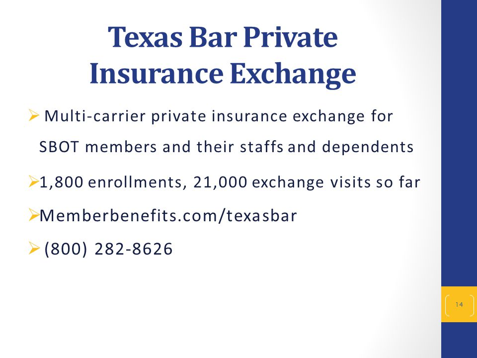 14  Multi-carrier private insurance exchange for SBOT members and their staffs and dependents  1,800 enrollments, 21,000 exchange visits so far  Memberbenefits.com/texasbar  (800) 282-8626 Texas Bar Private Insurance Exchange