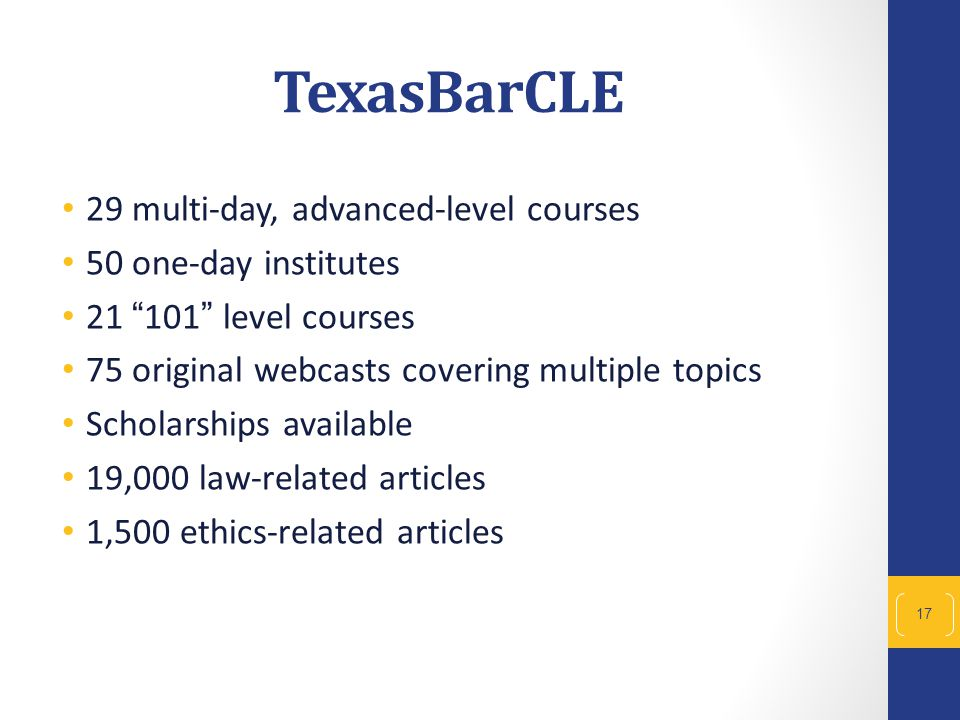 29 multi-day, advanced-level courses 50 one-day institutes 21 101 level courses 75 original webcasts covering multiple topics Scholarships available 19,000 law-related articles 1,500 ethics-related articles 17 TexasBarCLE