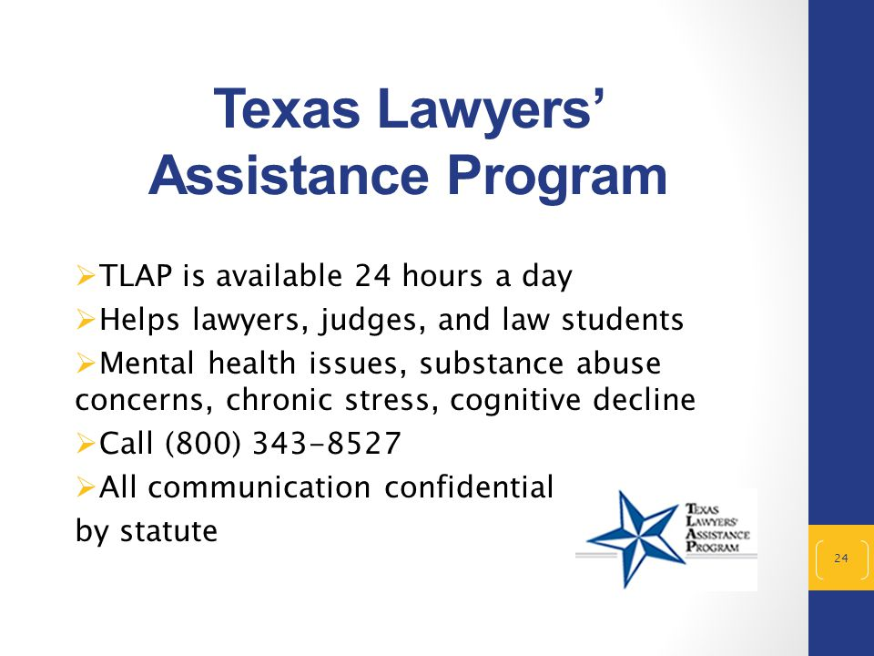 Texas Lawyers' Assistance Program  TLAP is available 24 hours a day  Helps lawyers, judges, and law students  Mental health issues, substance abuse concerns, chronic stress, cognitive decline  Call (800) 343-8527  All communication confidential by statute 24