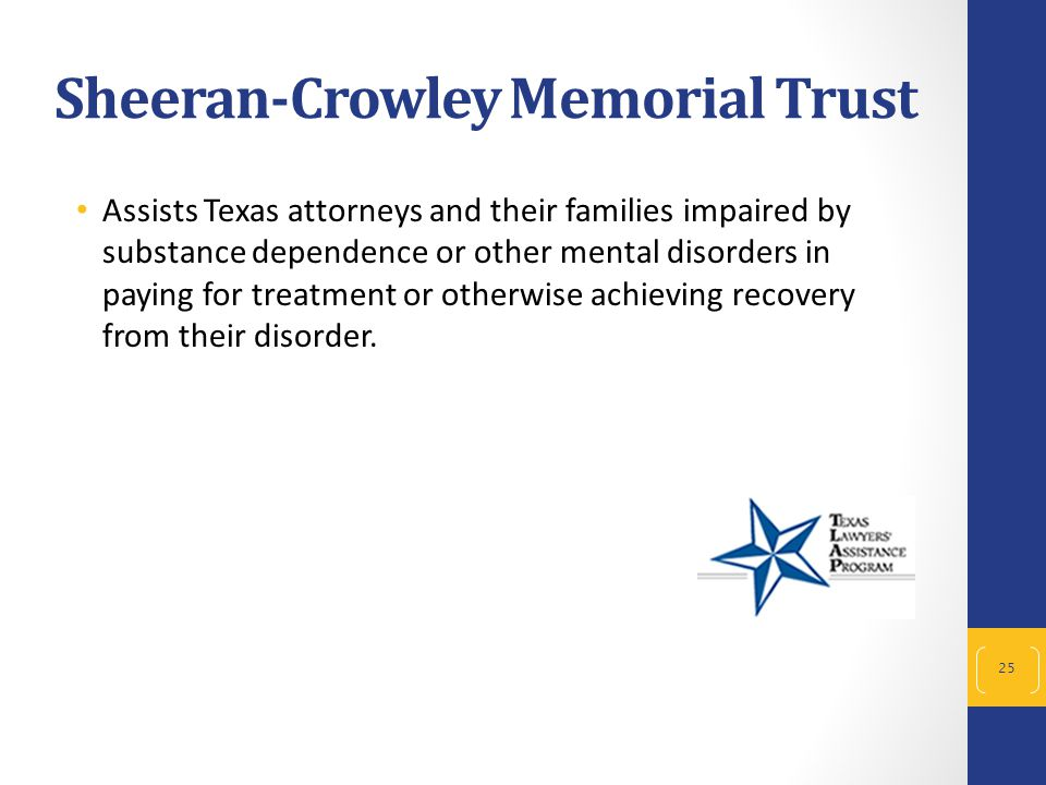 Sheeran-Crowley Memorial Trust 25 Assists Texas attorneys and their families impaired by substance dependence or other mental disorders in paying for
